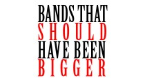 Bands That Should Have Been Bigger