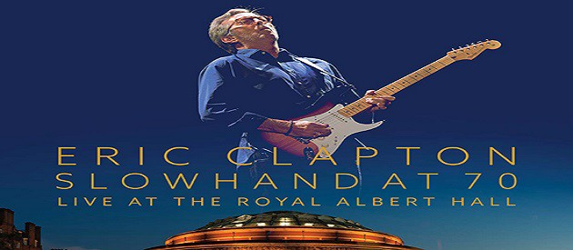 DVD Review – Eric Clapton – Slowhand At 70 – Live From The Royal Albert Hall – Eagle Rock Entertainment